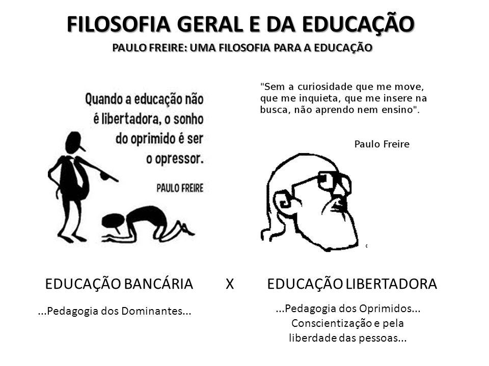 FILOSOFIA GERAL E DA EDUCAÇÃO EDUCAÇÃO BANCÁRIA X EDUCAÇÃO LIBERTADORA...Pedagogia dos Dominantes......Pedagogia dos Oprimidos...