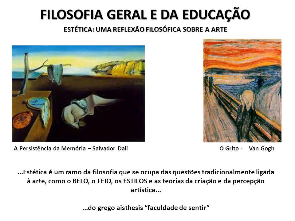 FILOSOFIA GERAL E DA EDUCAÇÃO ESTÉTICA: UMA REFLEXÃO FILOSÓFICA SOBRE A ARTE...Estética é um ramo da filosofia que se ocupa das questões tradicionalmente ligada à arte, como o BELO, o FEIO, os ESTILOS e as teorias da criação e da percepção artística......do grego aisthesis faculdade de sentir A Persistência da Memória – Salvador DaliO Grito - Van Gogh