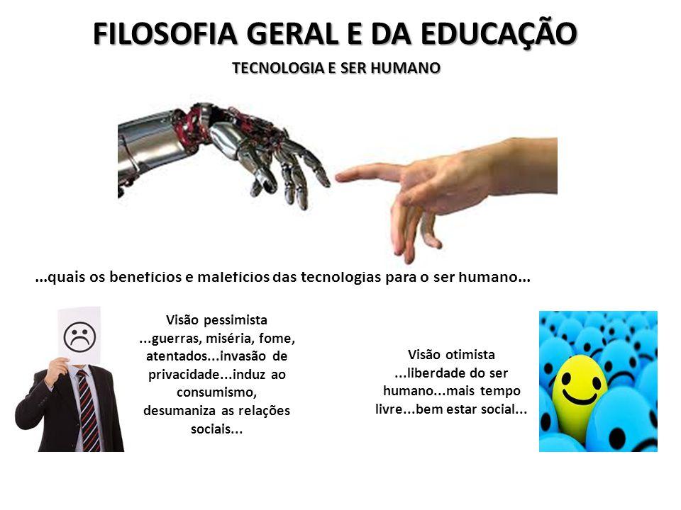 FILOSOFIA GERAL E DA EDUCAÇÃO TECNOLOGIA E SER HUMANO...quais os benefícios e malefícios das tecnologias para o ser humano...