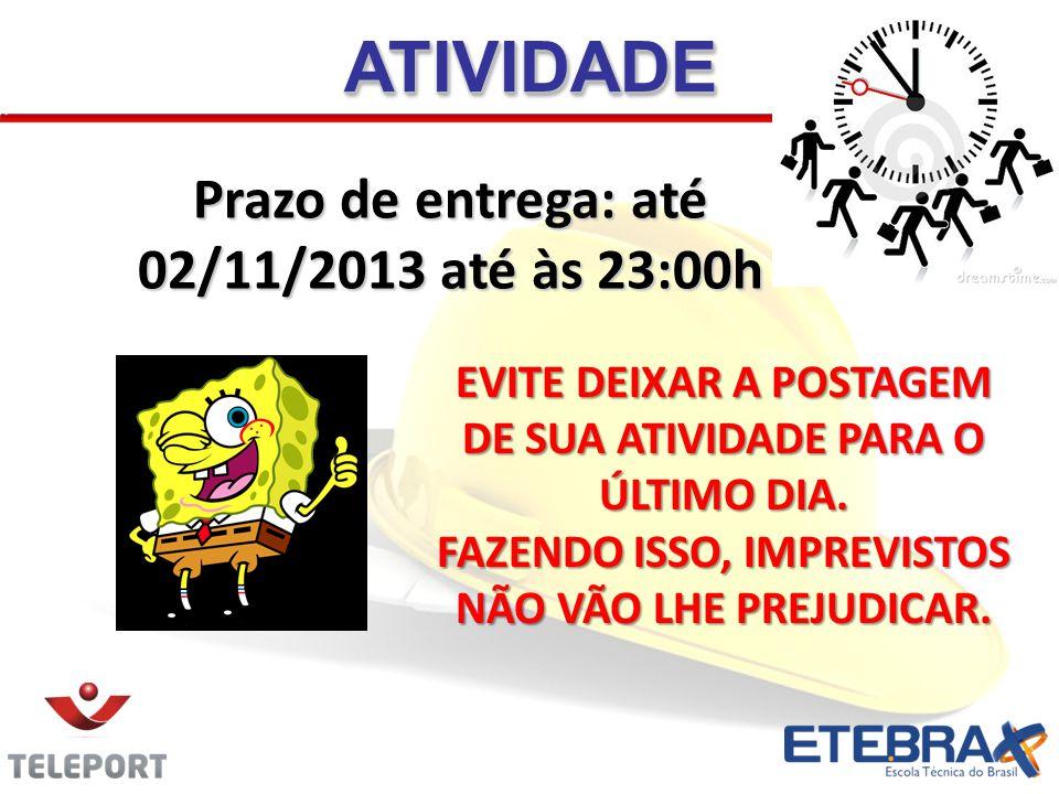 Prazo de entrega: até 02/11/2013 até às 23:00h ATIVIDADEATIVIDADE EVITE DEIXAR A POSTAGEM DE SUA ATIVIDADE PARA O ÚLTIMO DIA. FAZENDO ISSO, IMPREVISTO