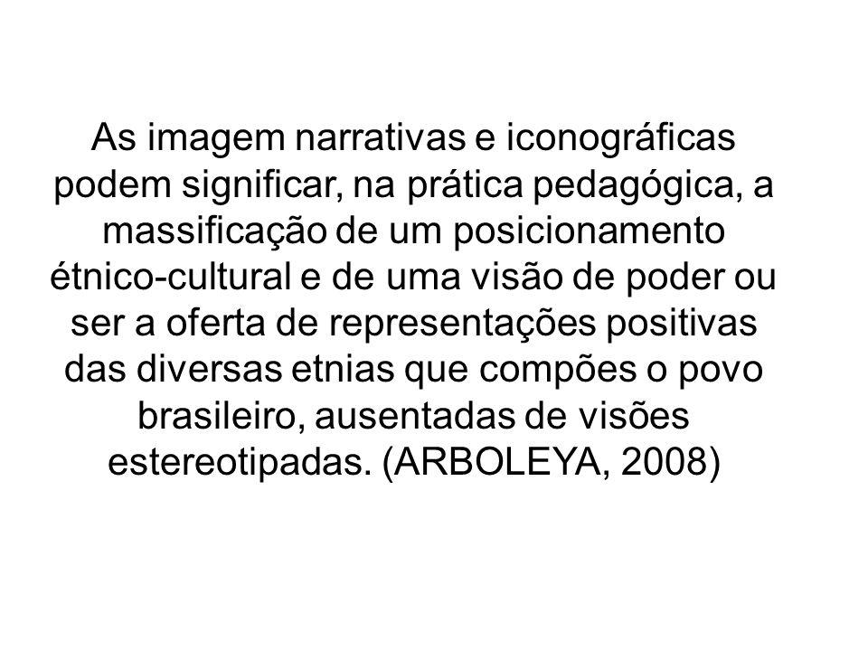 As imagem narrativas e iconográficas podem significar, na prática pedagógica, a massificação de um posicionamento étnico-cultural e de uma visão de poder ou ser a oferta de representações positivas das diversas etnias que compões o povo brasileiro, ausentadas de visões estereotipadas.