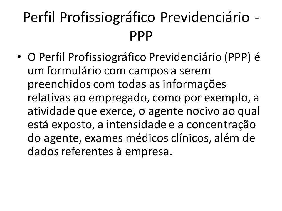 Perfil Profissiográfico Previdenciário - PPP O Perfil Profissiográfico Previdenciário (PPP) é um formulário com campos a serem preenchidos com todas a