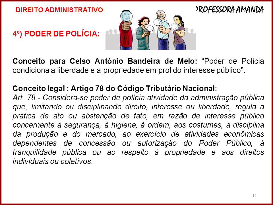 12 4º) PODER DE POLÍCIA: Conceito para Celso Antônio Bandeira de Melo: Poder de Polícia condiciona a liberdade e a propriedade em prol do interesse pú