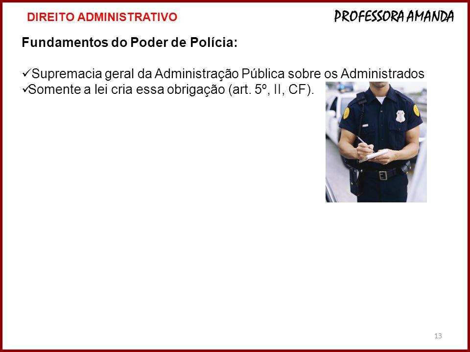 13 Fundamentos do Poder de Polícia: Supremacia geral da Administração Pública sobre os Administrados Somente a lei cria essa obrigação (art. 5º, II, C
