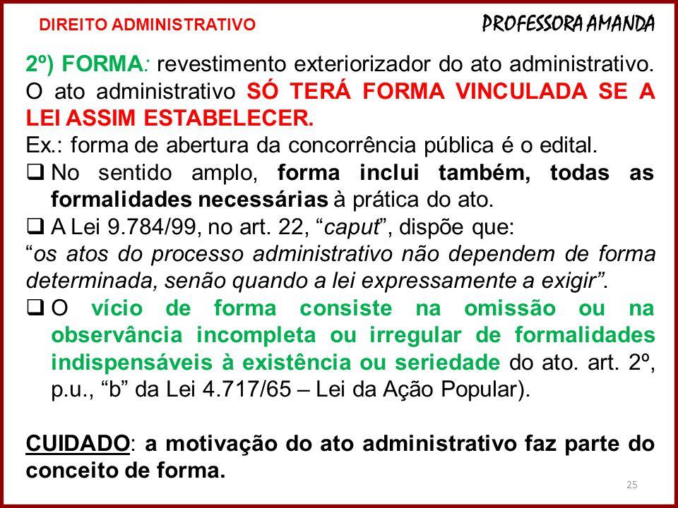 25 2º) FORMA: revestimento exteriorizador do ato administrativo. O ato administrativo SÓ TERÁ FORMA VINCULADA SE A LEI ASSIM ESTABELECER. Ex.: forma d