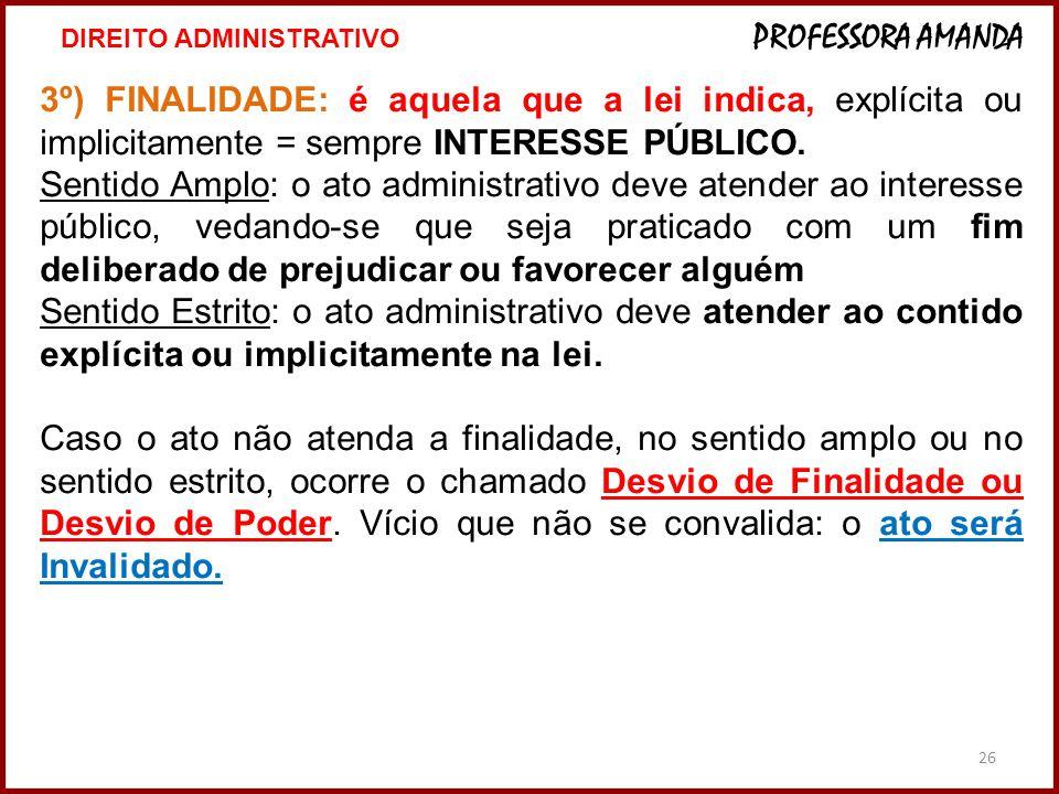 26 3º) FINALIDADE: é aquela que a lei indica, explícita ou implicitamente = sempre INTERESSE PÚBLICO. Sentido Amplo: o ato administrativo deve atender