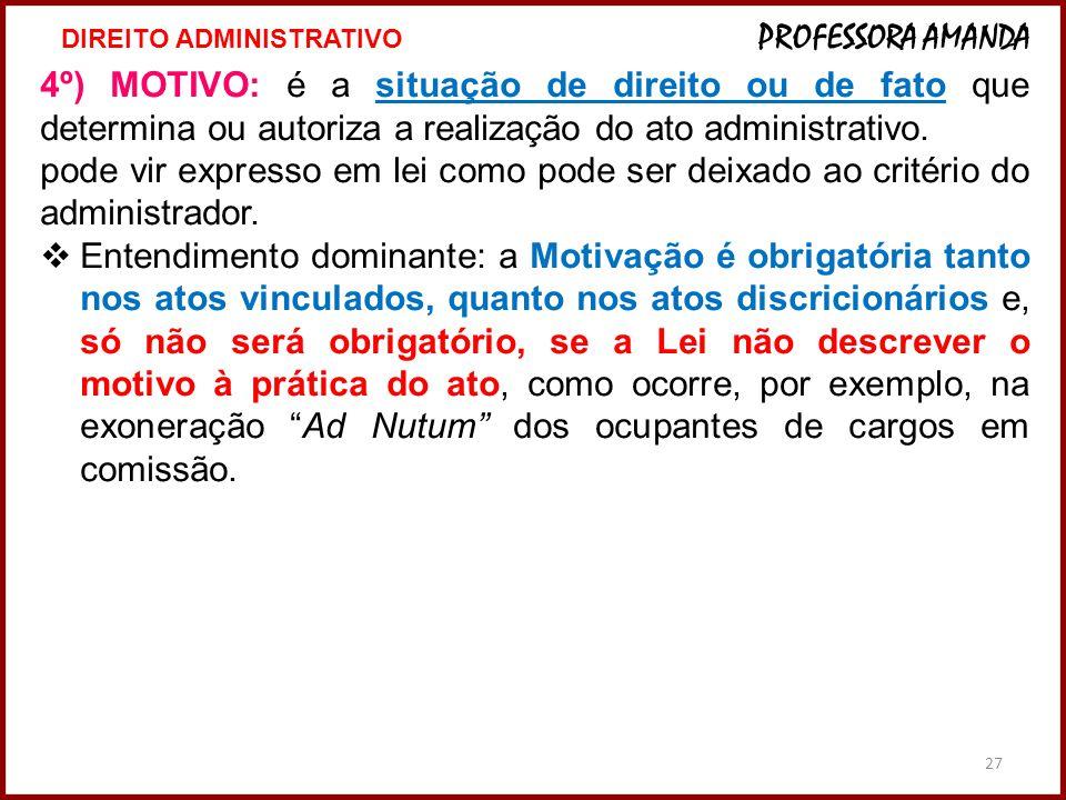 27 4º) MOTIVO: é a situação de direito ou de fato que determina ou autoriza a realização do ato administrativo. pode vir expresso em lei como pode ser