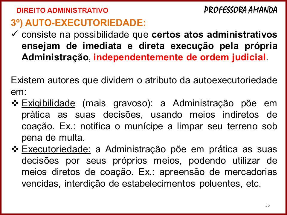 36 3º) AUTO-EXECUTORIEDADE: consiste na possibilidade que certos atos administrativos ensejam de imediata e direta execução pela própria Administração
