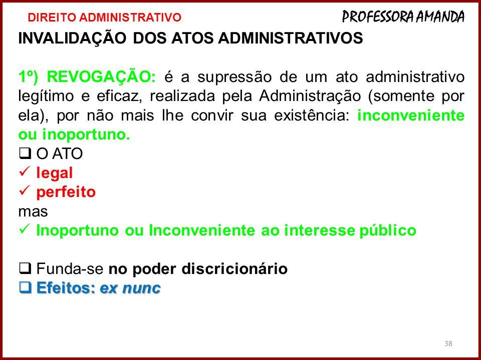 38 INVALIDAÇÃO DOS ATOS ADMINISTRATIVOS 1º) REVOGAÇÃO: é a supressão de um ato administrativo legítimo e eficaz, realizada pela Administração (somente