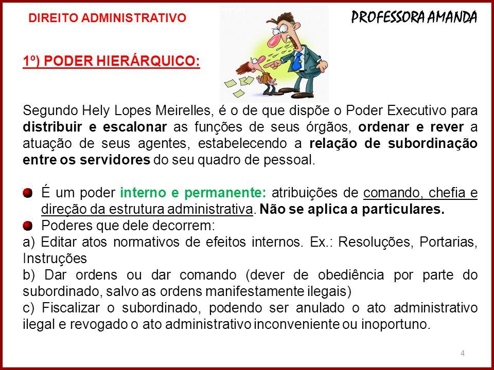 4 1º) PODER HIERÁRQUICO: Segundo Hely Lopes Meirelles, é o de que dispõe o Poder Executivo para distribuir e escalonar as funções de seus órgãos, orde