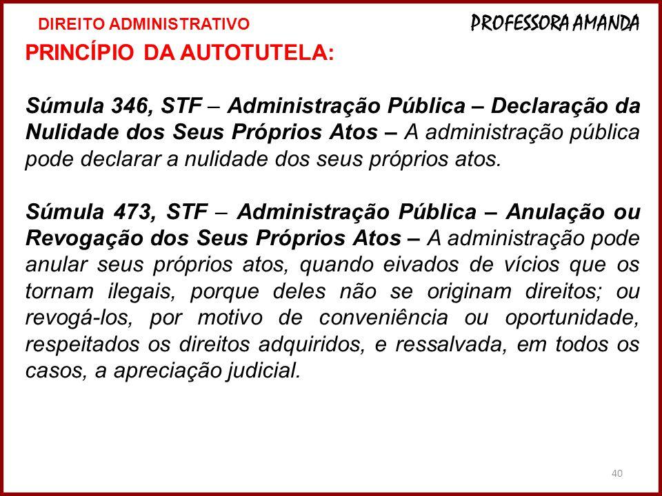 40 PRINCÍPIO DA AUTOTUTELA: Súmula 346, STF – Administração Pública – Declaração da Nulidade dos Seus Próprios Atos – A administração pública pode dec