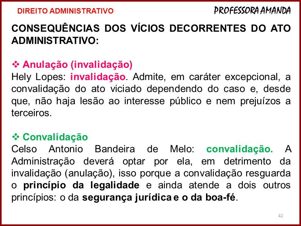 42 CONSEQUÊNCIAS DOS VÍCIOS DECORRENTES DO ATO ADMINISTRATIVO: Anulação (invalidação) Hely Lopes: invalidação. Admite, em caráter excepcional, a conva