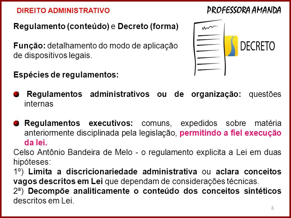 8 Regulamento (conteúdo) e Decreto (forma) Função: detalhamento do modo de aplicação de dispositivos legais. Espécies de regulamentos: Regulamentos ad
