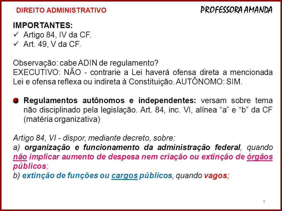 9 IMPORTANTES: Artigo 84, IV da CF. Art. 49, V da CF. Observação: cabe ADIN de regulamento? EXECUTIVO: NÃO - contrarie a Lei haverá ofensa direta a me
