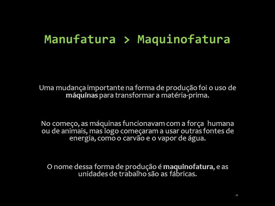 Manufatura > Maquinofatura Uma mudança importante na forma de produção foi o uso de máquinas para transformar a matéria-prima. No começo, as máquinas