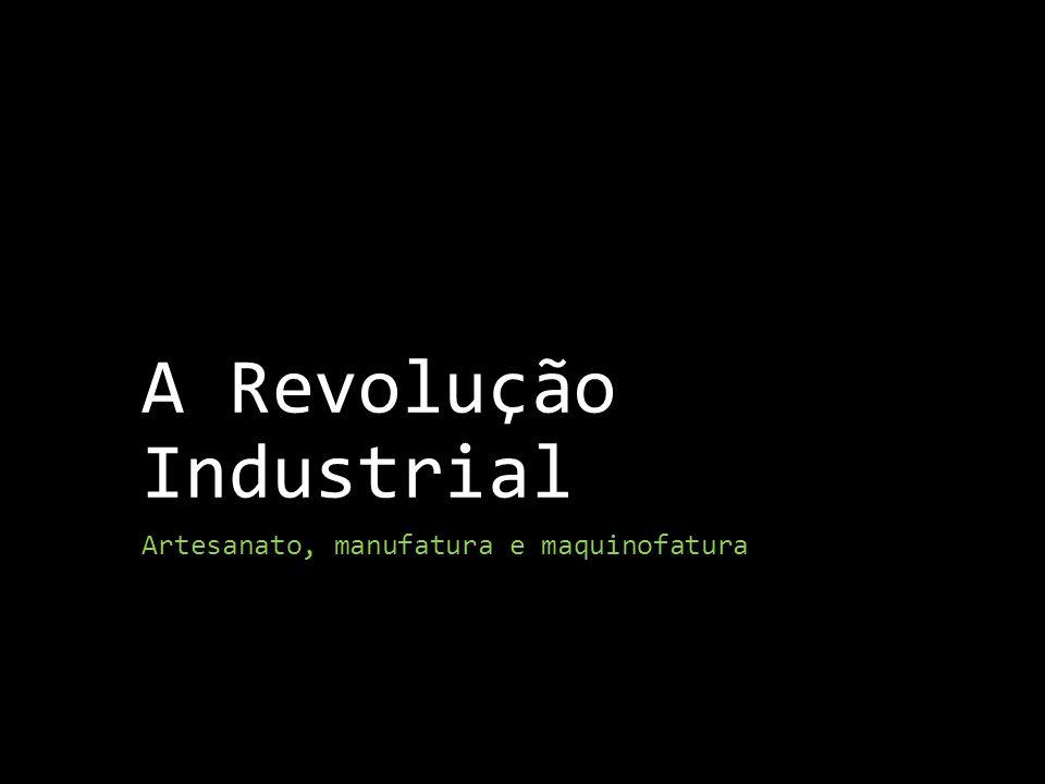 A Revolução Industrial Artesanato, manufatura e maquinofatura