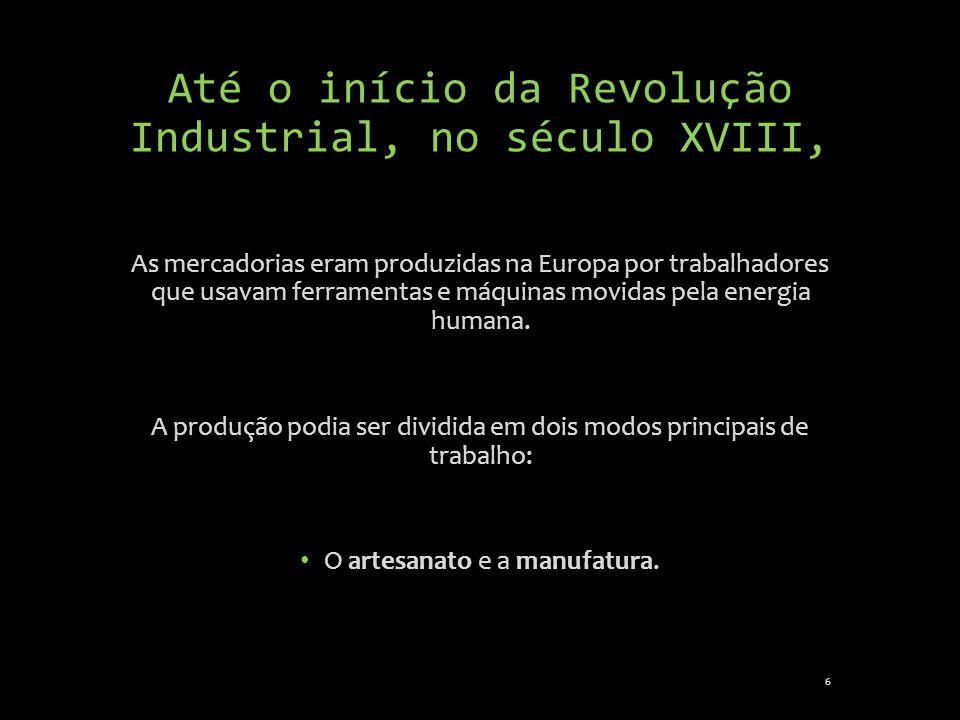 Até o início da Revolução Industrial, no século XVIII, As mercadorias eram produzidas na Europa por trabalhadores que usavam ferramentas e máquinas mo