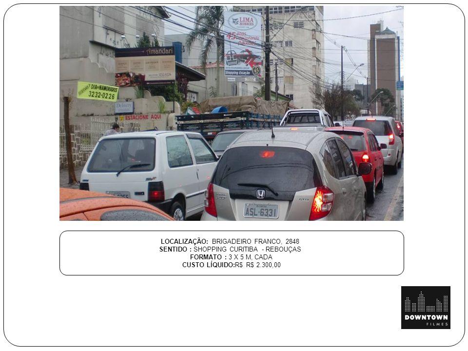 LOCALIZAÇÃO: BRIGADEIRO FRANCO, 2848 SENTIDO : SHOPPING CURITIBA - REBOUÇAS FORMATO : 3 X 5 M, CADA CUSTO LÍQUIDO:R$ R$ 2.300,00