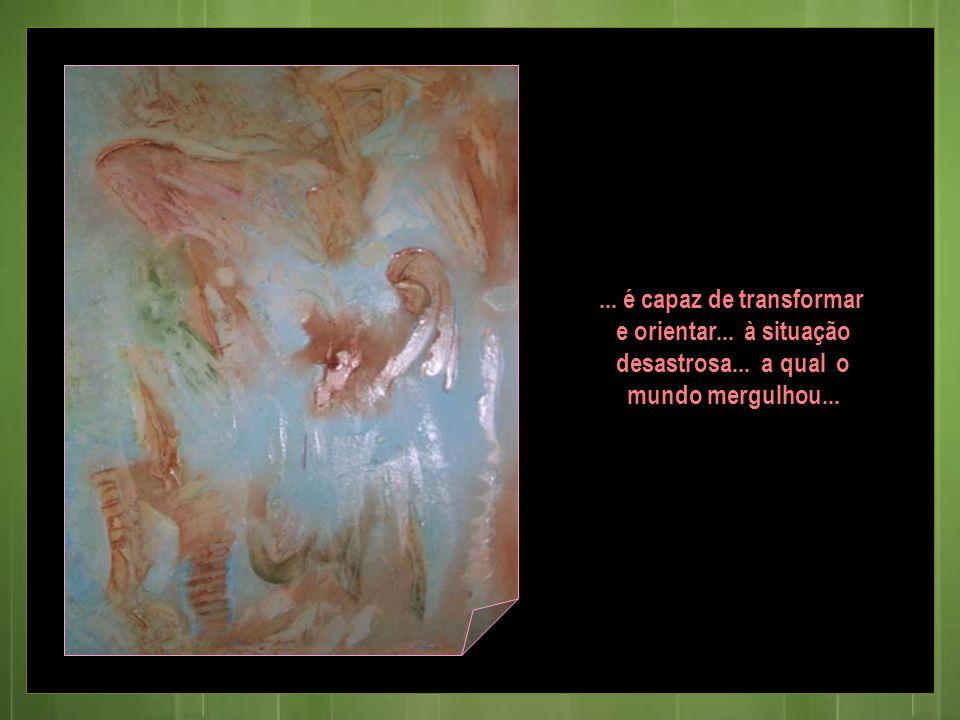 ... é capaz de transformar e orientar... à situação desastrosa... a qual o mundo mergulhou...