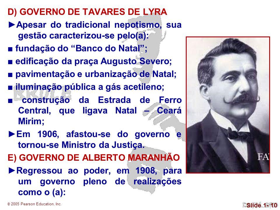 © 2005 Pearson Education, Inc. Slide 1- 10 D) GOVERNO DE TAVARES DE LYRA Apesar do tradicional nepotismo, sua gestão caracterizou-se pelo(a): fundação