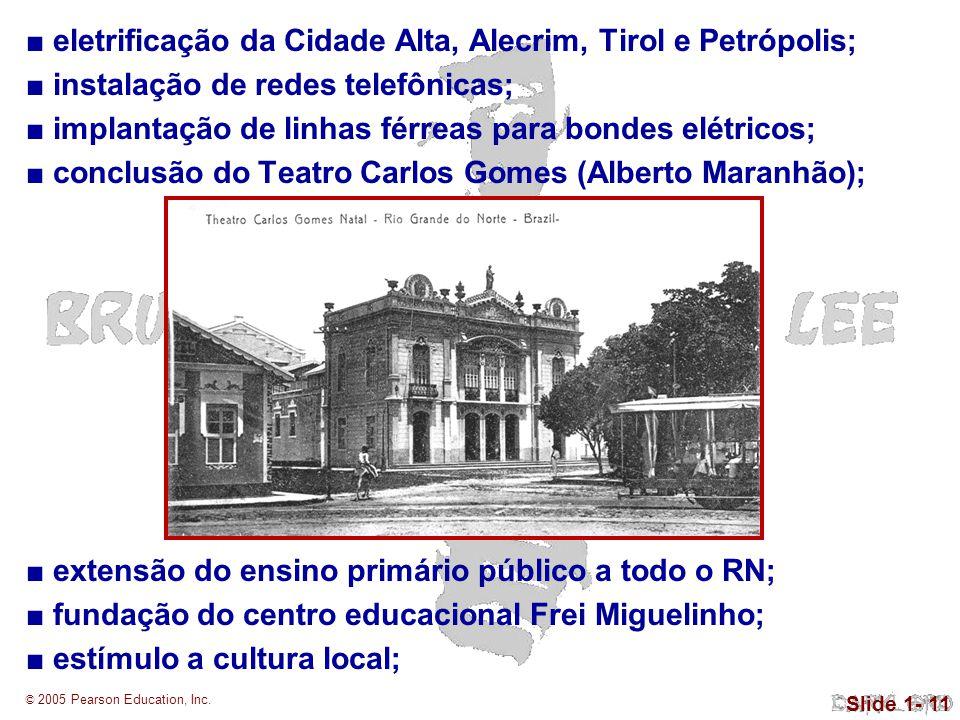 © 2005 Pearson Education, Inc. Slide 1- 11 eletrificação da Cidade Alta, Alecrim, Tirol e Petrópolis; instalação de redes telefônicas; implantação de