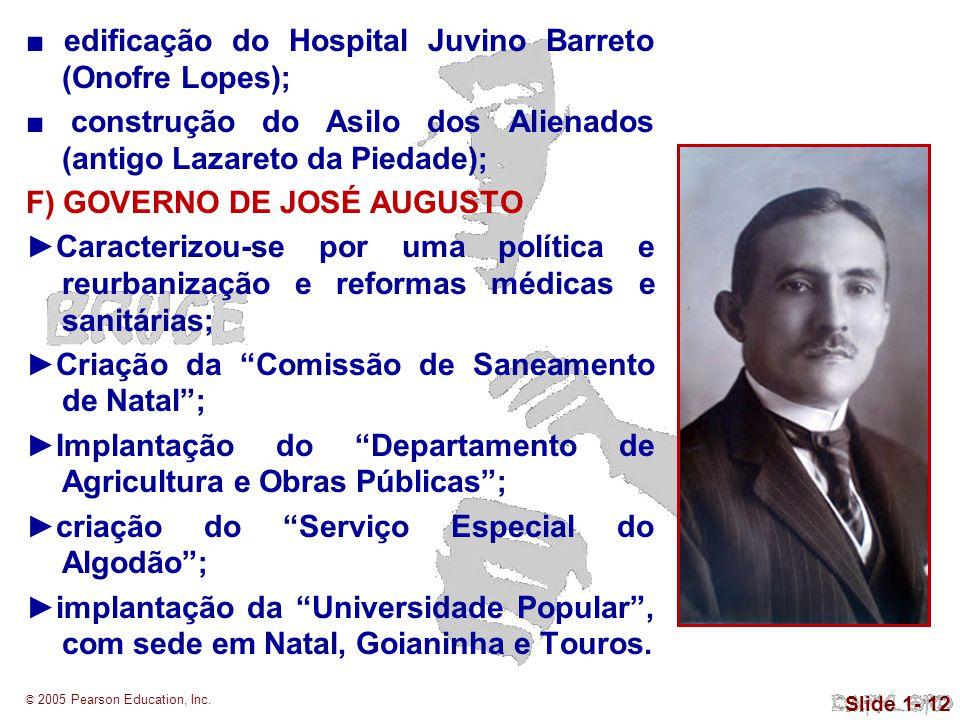 © 2005 Pearson Education, Inc. Slide 1- 12 edificação do Hospital Juvino Barreto (Onofre Lopes); construção do Asilo dos Alienados (antigo Lazareto da