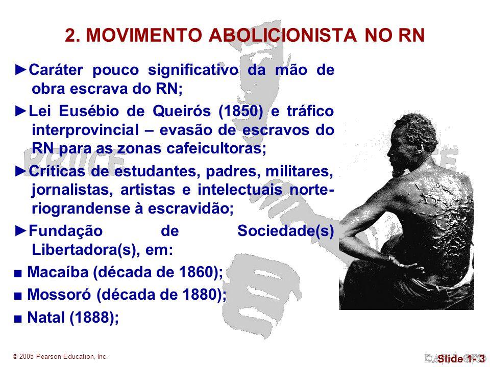 © 2005 Pearson Education, Inc. Slide 1- 3 2. MOVIMENTO ABOLICIONISTA NO RN Caráter pouco significativo da mão de obra escrava do RN; Lei Eusébio de Qu