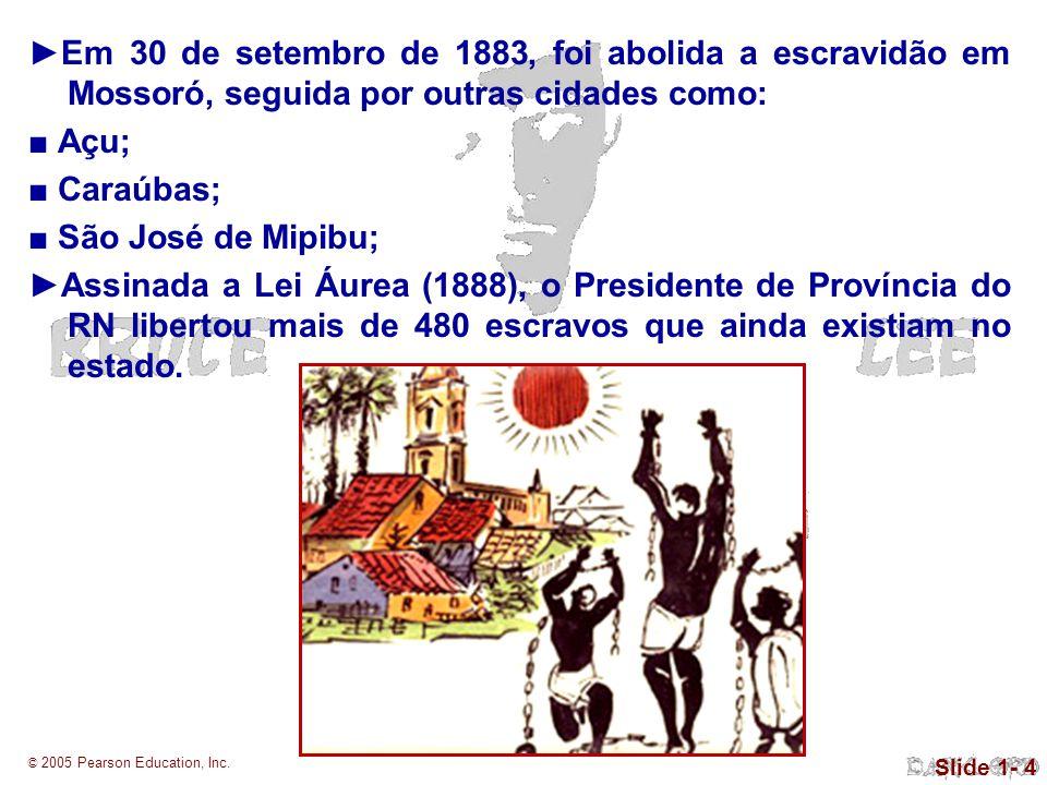 © 2005 Pearson Education, Inc. Slide 1- 4 Em 30 de setembro de 1883, foi abolida a escravidão em Mossoró, seguida por outras cidades como: Açu; Caraúb