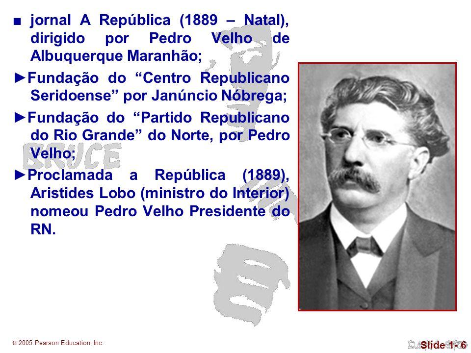 © 2005 Pearson Education, Inc. Slide 1- 6 jornal A República (1889 – Natal), dirigido por Pedro Velho de Albuquerque Maranhão; Fundação do Centro Repu