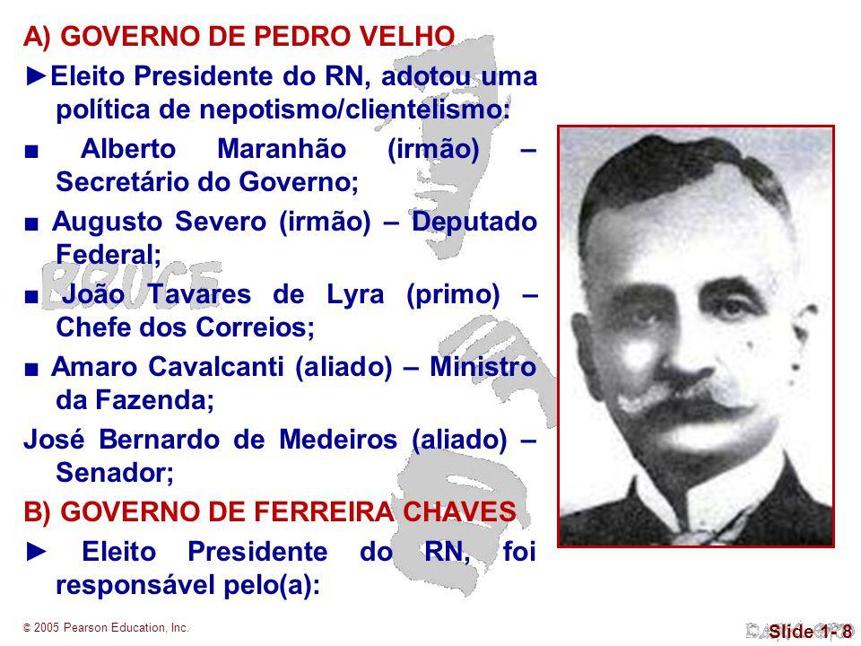 © 2005 Pearson Education, Inc. Slide 1- 8 A) GOVERNO DE PEDRO VELHO Eleito Presidente do RN, adotou uma política de nepotismo/clientelismo: Alberto Ma