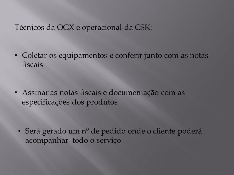 Técnicos da OGX e operacional da CSK: Coletar os equipamentos e conferir junto com as notas fiscais Assinar as notas fiscais e documentação com as especificações dos produtos Será gerado um nº de pedido onde o cliente poderá acompanhar todo o serviço