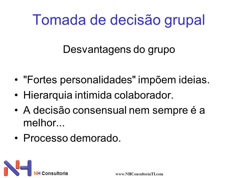 NH Consultoria www.NHConsultoriaTI.com Tomada de decisão grupal Desvantagens do grupo Fortes personalidades impõem ideias.