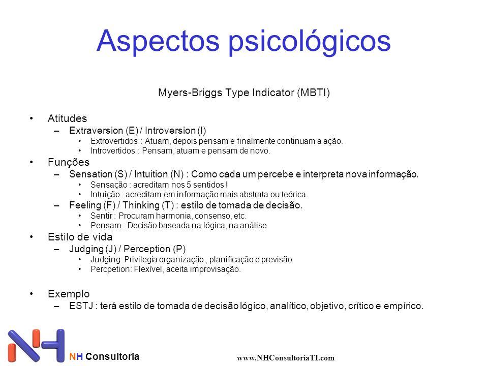 NH Consultoria www.NHConsultoriaTI.com Aspectos psicológicos Myers-Briggs Type Indicator (MBTI) Atitudes –Extraversion (E) / Introversion (I) Extrovertidos : Atuam, depois pensam e finalmente continuam a ação.