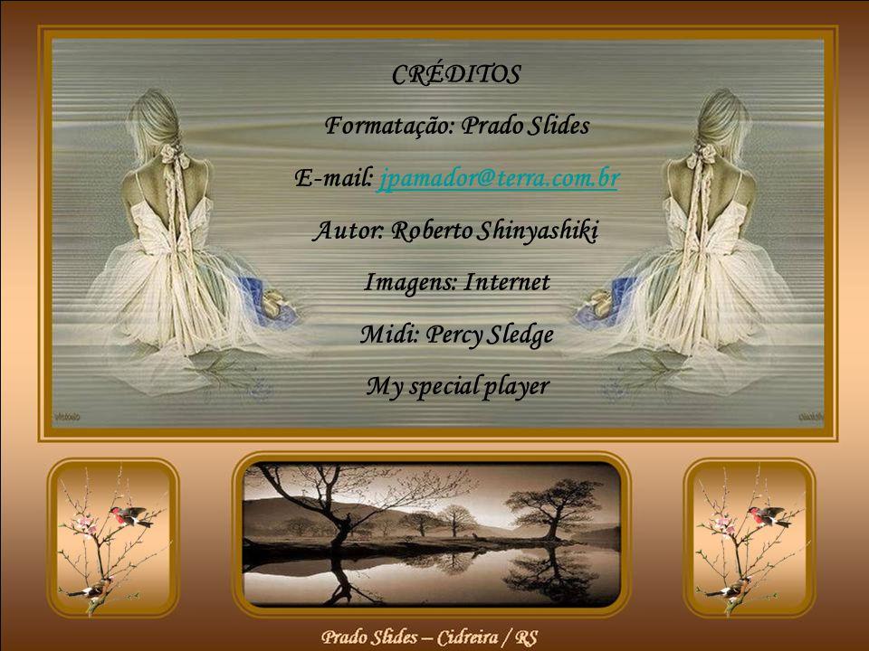 CRÉDITOS Formatação: Prado Slides E-mail: jpamador@terra.com.brjpamador@terra.com.br Autor: Roberto Shinyashiki Imagens: Internet Midi: Percy Sledge My special player