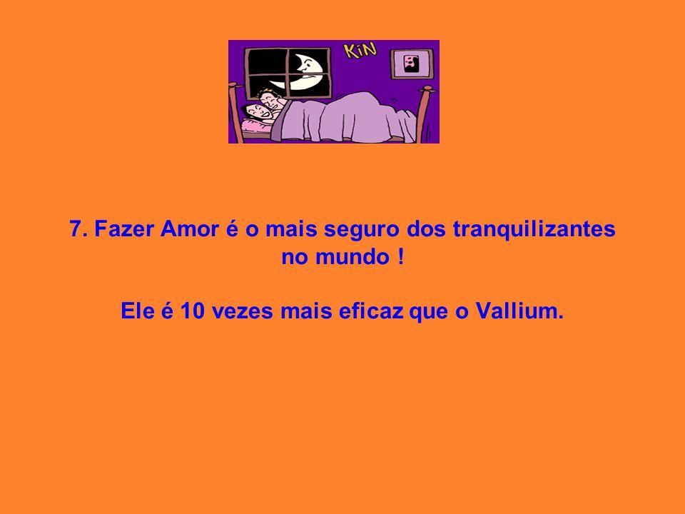 7. Fazer Amor é o mais seguro dos tranquilizantes no mundo ! Ele é 10 vezes mais eficaz que o Vallium.