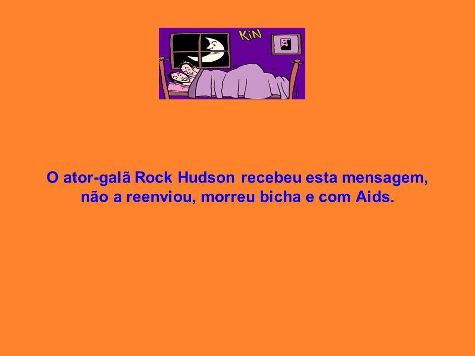 O ator-galã Rock Hudson recebeu esta mensagem, não a reenviou, morreu bicha e com Aids.
