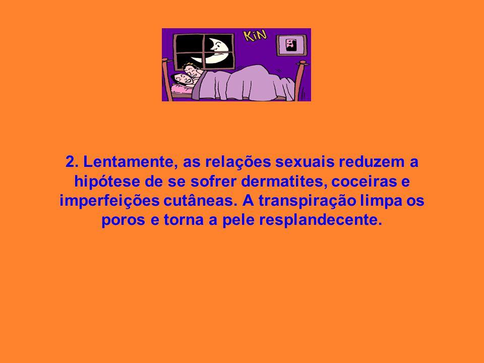 2. Lentamente, as relações sexuais reduzem a hipótese de se sofrer dermatites, coceiras e imperfeições cutâneas. A transpiração limpa os poros e torna