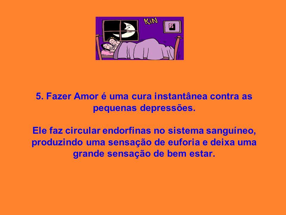 5. Fazer Amor é uma cura instantânea contra as pequenas depressões. Ele faz circular endorfinas no sistema sanguíneo, produzindo uma sensação de eufor