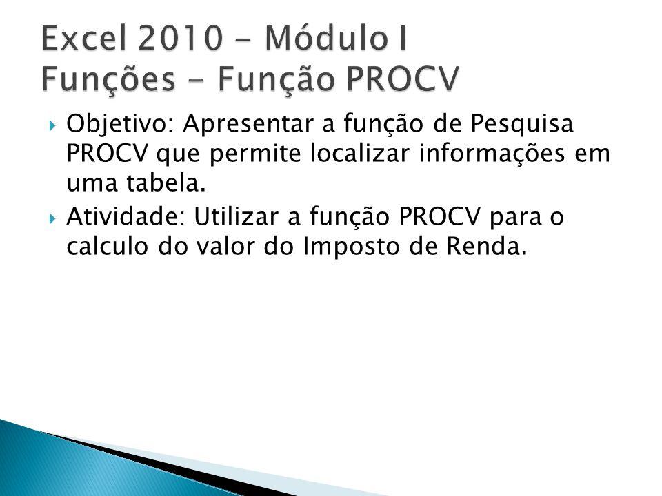 Objetivo: Apresentar a função de Pesquisa PROCV que permite localizar informações em uma tabela. Atividade: Utilizar a função PROCV para o calculo do
