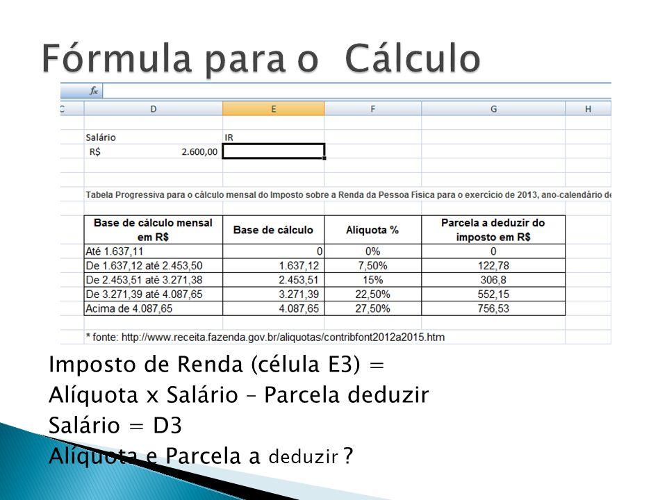 Imposto de Renda (célula E3) = Alíquota x Salário – Parcela deduzir Salário = D3 Alíquota e Parcela a deduzir ?