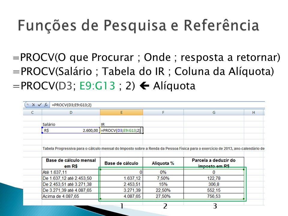 = PROCV(O que Procurar ; Onde ; resposta a retornar) =PROCV(Salário ; Tabela do IR ; Coluna da Alíquota) =PROCV(D3; E9:G13 ; 2) Alíquota 123