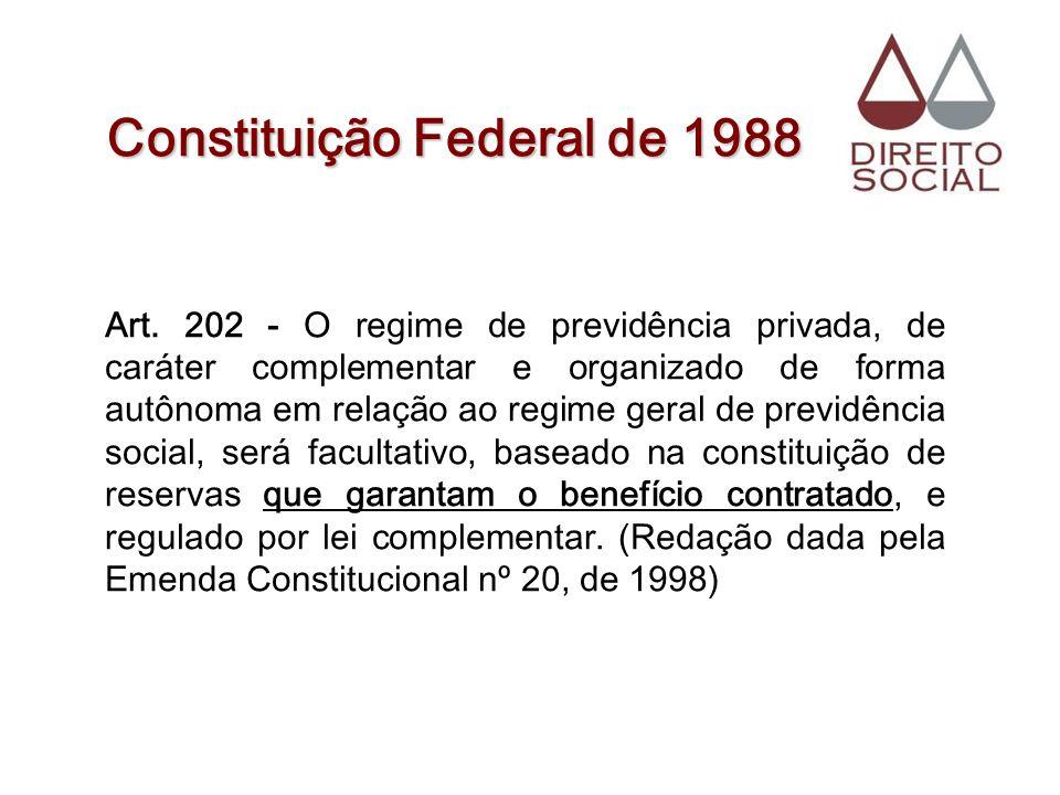 Constituição Federal de 1988 Art. 202 - O regime de previdência privada, de caráter complementar e organizado de forma autônoma em relação ao regime g