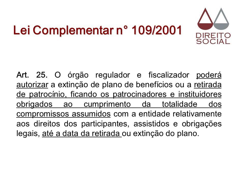 Lei Complementar n° 109/2001 Art. 25. O órgão regulador e fiscalizador poderá autorizar a extinção de plano de benefícios ou a retirada de patrocínio,
