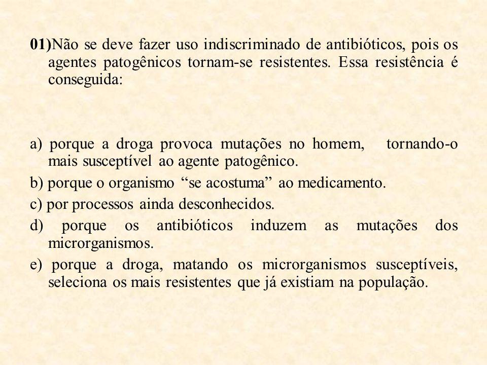 01)Não se deve fazer uso indiscriminado de antibióticos, pois os agentes patogênicos tornam-se resistentes. Essa resistência é conseguida: a) porque a