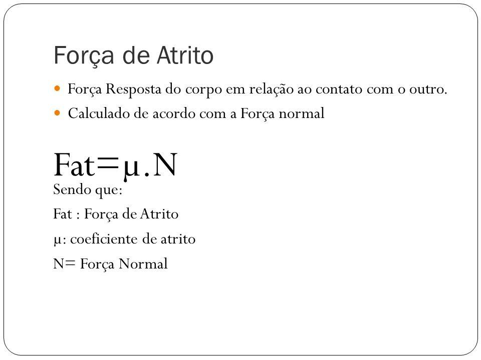Força de Atrito Força Resposta do corpo em relação ao contato com o outro. Calculado de acordo com a Força normal Fat=µ.N Sendo que: Fat : Força de At