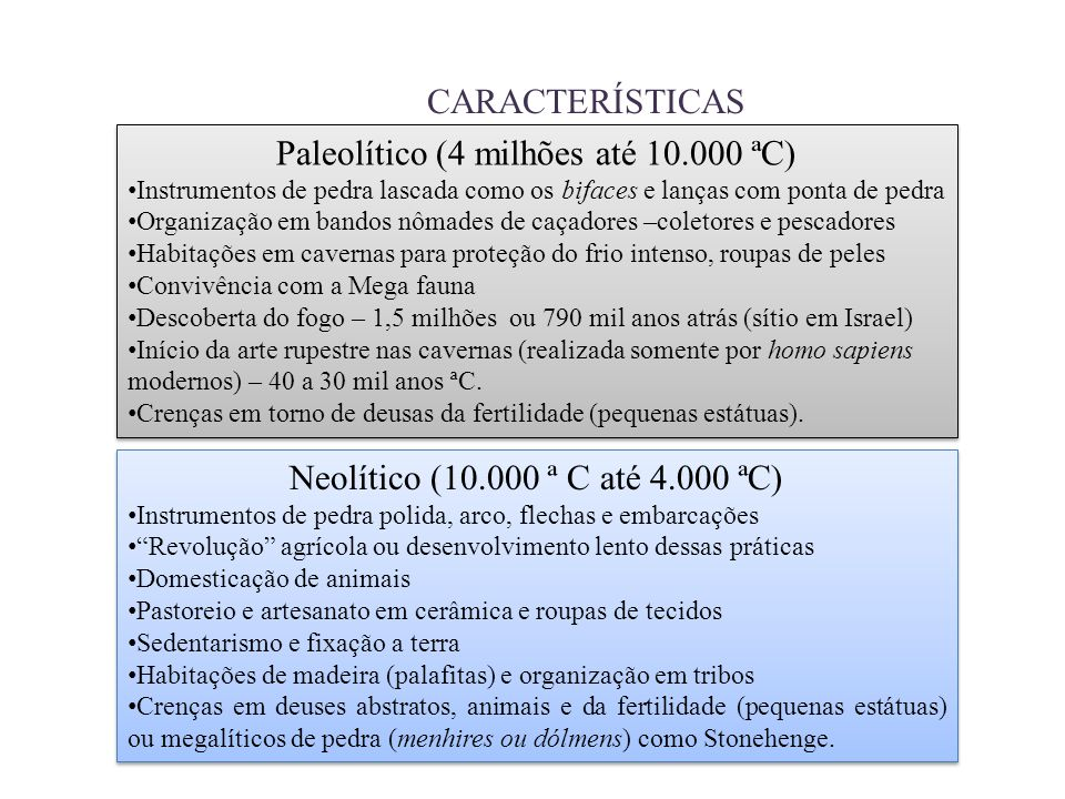 CARACTERÍSTICAS Paleolítico (4 milhões até 10.000 ªC) Instrumentos de pedra lascada como os bifaces e lanças com ponta de pedra Organização em bandos