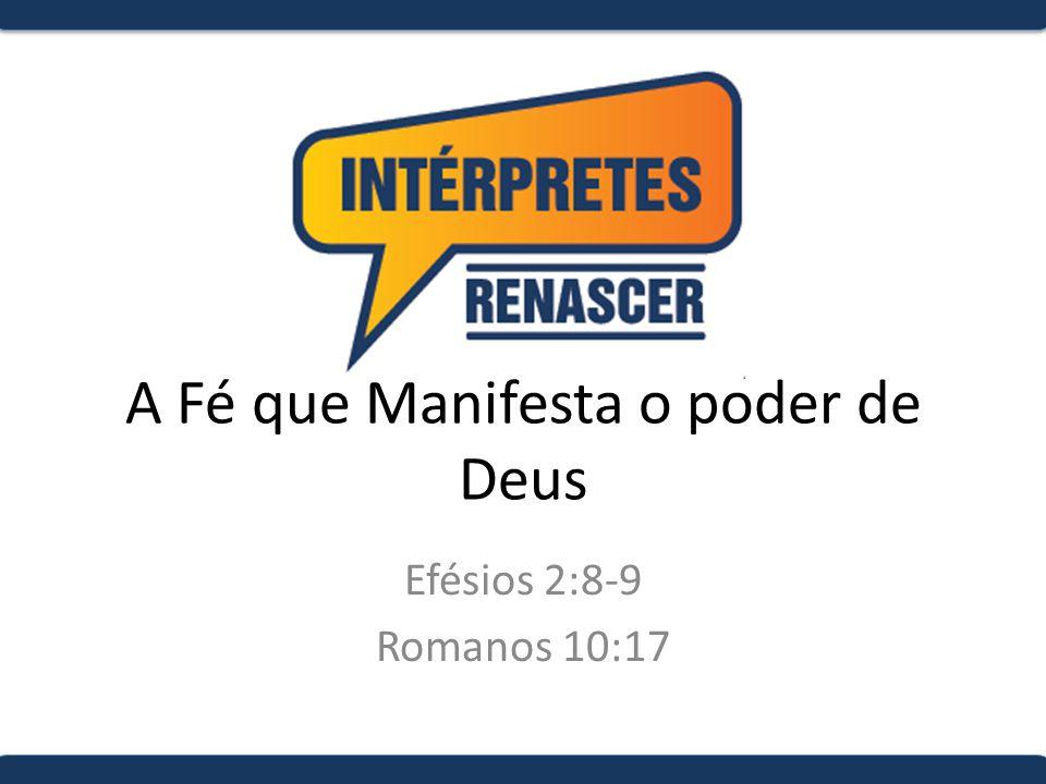 A Fé que Manifesta o poder de Deus Efésios 2:8-9 Romanos 10:17