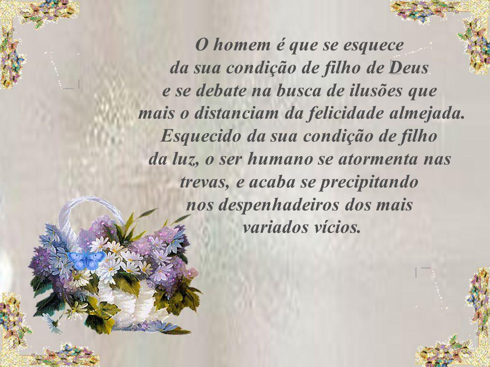 O homem é que se esquece da sua condição de filho de Deus e se debate na busca de ilusões que mais o distanciam da felicidade almejada.