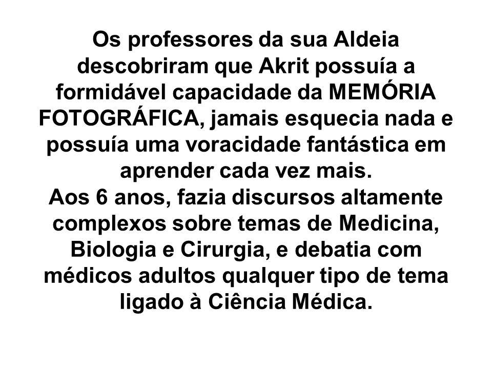 Os professores da sua Aldeia descobriram que Akrit possuía a formidável capacidade da MEMÓRIA FOTOGRÁFICA, jamais esquecia nada e possuía uma voracidade fantástica em aprender cada vez mais.