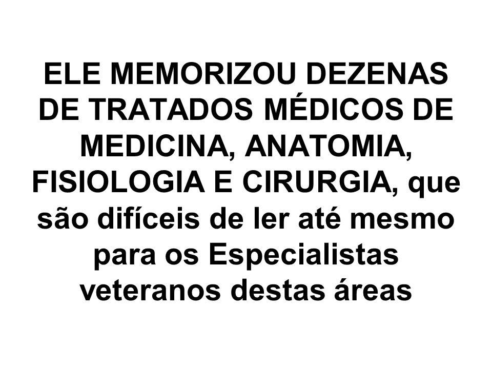 ELE MEMORIZOU DEZENAS DE TRATADOS MÉDICOS DE MEDICINA, ANATOMIA, FISIOLOGIA E CIRURGIA, que são difíceis de ler até mesmo para os Especialistas veteranos destas áreas